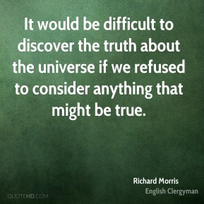 Richard Morris - It would be difficult to discover the truth about the universe if we refused to consider anything that might be true.