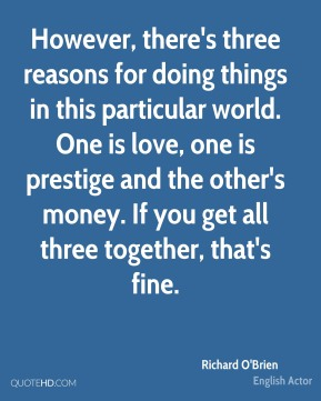 However, there's three reasons for doing things in this particular world. One is love, one is prestige and the other's money. If you get all three together, that's fine.