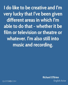 I do like to be creative and I'm very lucky that I've been given different areas in which I'm able to do that - whether it be film or television or theatre or whatever. I'm also still into music and recording.