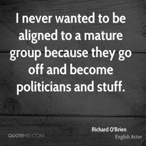 I never wanted to be aligned to a mature group because they go off and become politicians and stuff.