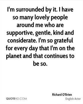 Richard O'Brien - I'm surrounded by it. I have so many lovely people around me who are supportive, gentle, kind and considerate. I'm so grateful for every day that I'm on the planet and that continues to be so.