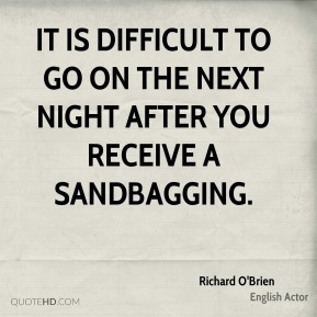 It is difficult to go on the next night after you receive a sandbagging.
