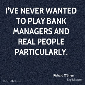 Richard O'Brien - I've never wanted to play bank managers and real people particularly.