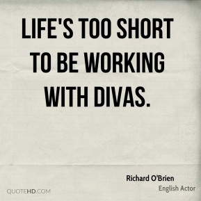 Life's too short to be working with divas.