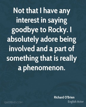 Richard O'Brien - Not that I have any interest in saying goodbye to Rocky. I absolutely adore being involved and a part of something that is really a phenomenon.
