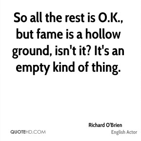 Richard O'Brien - So all the rest is O.K., but fame is a hollow ground, isn't it? It's an empty kind of thing.