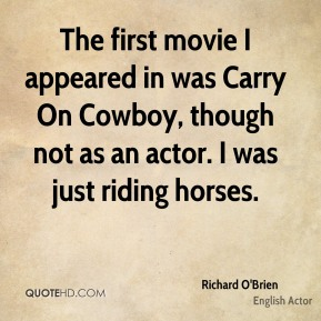 Richard O'Brien - The first movie I appeared in was Carry On Cowboy, though not as an actor. I was just riding horses.