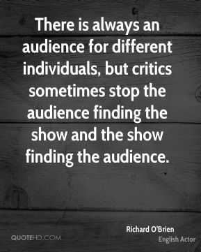 There is always an audience for different individuals, but critics sometimes stop the audience finding the show and the show finding the audience.