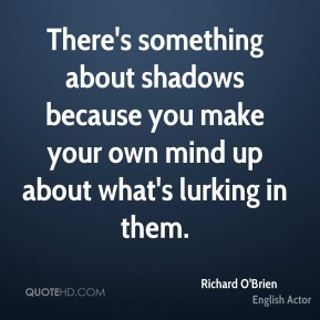 There's something about shadows because you make your own mind up about what's lurking in them.