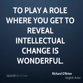 Richard O'Brien - To play a role where you get to reveal intellectual change is wonderful.