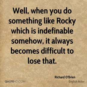 Well, when you do something like Rocky which is indefinable somehow, it always becomes difficult to lose that.