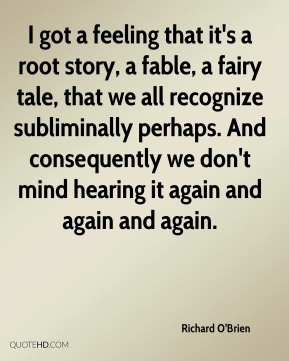 Richard O'Brien  - I got a feeling that it's a root story, a fable, a fairy tale, that we all recognize subliminally perhaps. And consequently we don't mind hearing it again and again and again.