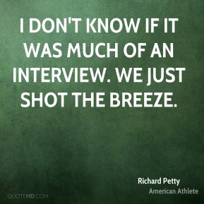 Richard Petty - I don't know if it was much of an interview. We just shot the breeze.