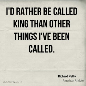 Richard Petty - I'd rather be called King than other things I've been called.