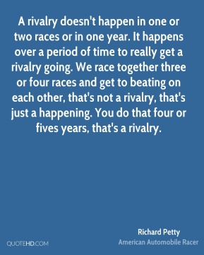 A rivalry doesn't happen in one or two races or in one year. It happens over a period of time to really get a rivalry going. We race together three or four races and get to beating on each other, that's not a rivalry, that's just a happening. You do that four or fives years, that's a rivalry.