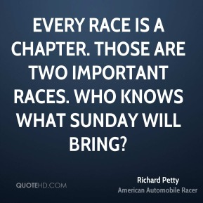Every race is a chapter. Those are two important races. Who knows what Sunday will bring?