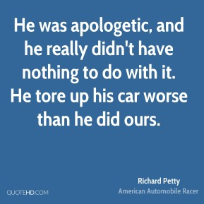 Richard Petty  - He was apologetic, and he really didn't have nothing to do with it. He tore up his car worse than he did ours.