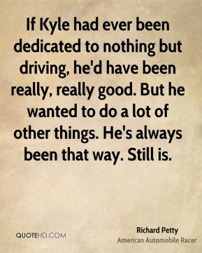 If Kyle had ever been dedicated to nothing but driving, he'd have been really, really good. But he wanted to do a lot of other things. He's always been that way. Still is.