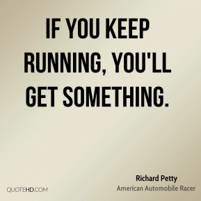 If you keep running, you'll get something.