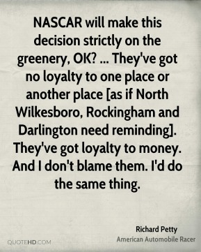 NASCAR will make this decision strictly on the greenery, OK? ... They've got no loyalty to one place or another place [as if North Wilkesboro, Rockingham and Darlington need reminding]. They've got loyalty to money. And I don't blame them. I'd do the same thing.