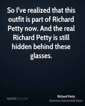 Richard Petty  - So I've realized that this outfit is part of Richard Petty now. And the real Richard Petty is still hidden behind these glasses.