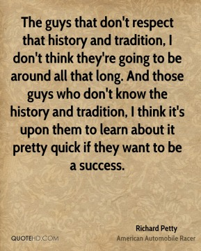 The guys that don't respect that history and tradition, I don't think they're going to be around all that long. And those guys who don't know the history and tradition, I think it's upon them to learn about it pretty quick if they want to be a success.