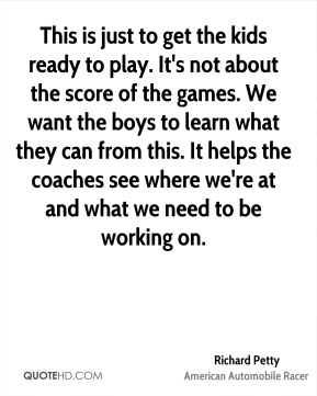 Richard Petty  - This is just to get the kids ready to play. It's not about the score of the games. We want the boys to learn what they can from this. It helps the coaches see where we're at and what we need to be working on.