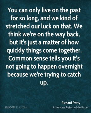 Richard Petty  - You can only live on the past for so long, and we kind of stretched our luck on that. We think we're on the way back, but it's just a matter of how quickly things come together. Common sense tells you it's not going to happen overnight because we're trying to catch up.
