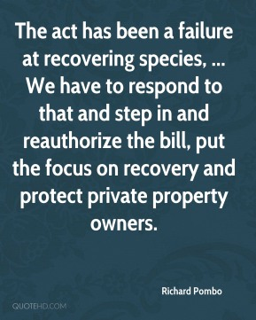 The act has been a failure at recovering species, ... We have to respond to that and step in and reauthorize the bill, put the focus on recovery and protect private property owners.