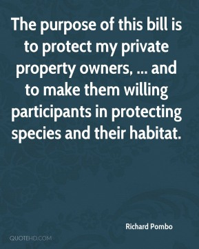 Richard Pombo  - The purpose of this bill is to protect my private property owners, ... and to make them willing participants in protecting species and their habitat.