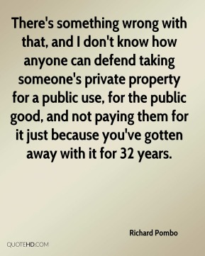 There's something wrong with that, and I don't know how anyone can defend taking someone's private property for a public use, for the public good, and not paying them for it just because you've gotten away with it for 32 years.