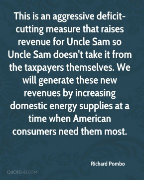 This is an aggressive deficit-cutting measure that raises revenue for Uncle Sam so Uncle Sam doesn't take it from the taxpayers themselves. We will generate these new revenues by increasing domestic energy supplies at a time when American consumers need them most.