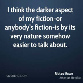 I think the darker aspect of my fiction-or anybody's fiction-is by its very nature somehow easier to talk about.