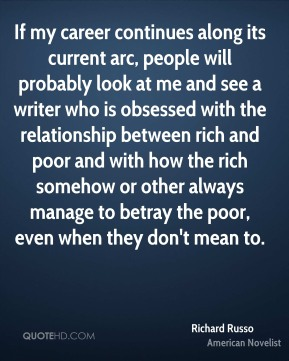 Richard Russo - If my career continues along its current arc, people will probably look at me and see a writer who is obsessed with the relationship between rich and poor and with how the rich somehow or other always manage to betray the poor, even when they don't mean to.