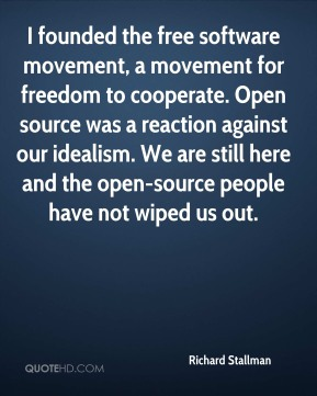 I founded the free software movement, a movement for freedom to cooperate. Open source was a reaction against our idealism. We are still here and the open-source people have not wiped us out.
