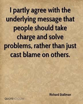 I partly agree with the underlying message that people should take charge and solve problems, rather than just cast blame on others.