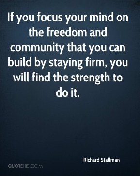 If you focus your mind on the freedom and community that you can build by staying firm, you will find the strength to do it.