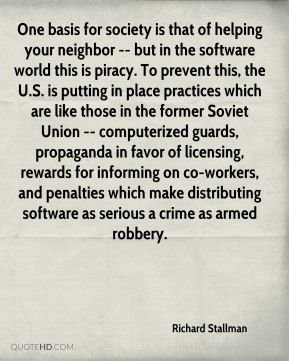 Richard Stallman  - One basis for society is that of helping your neighbor -- but in the software world this is piracy. To prevent this, the U.S. is putting in place practices which are like those in the former Soviet Union -- computerized guards, propaganda in favor of licensing, rewards for informing on co-workers, and penalties which make distributing software as serious a crime as armed robbery.