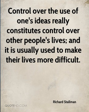Richard Stallman - Control over the use of one's ideas really constitutes control over other people's lives; and it is usually used to make their lives more difficult.