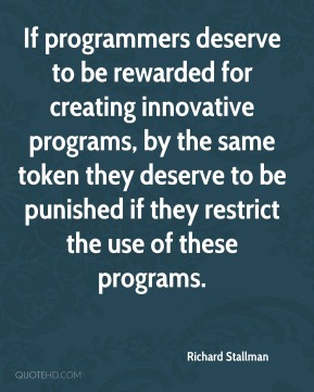 Richard Stallman - If programmers deserve to be rewarded for creating innovative programs, by the same token they deserve to be punished if they restrict the use of these programs.