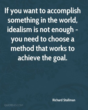 Richard Stallman - If you want to accomplish something in the world, idealism is not enough - you need to choose a method that works to achieve the goal.