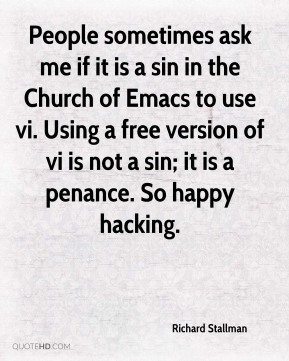 People sometimes ask me if it is a sin in the Church of Emacs to use vi. Using a free version of vi is not a sin; it is a penance. So happy hacking.