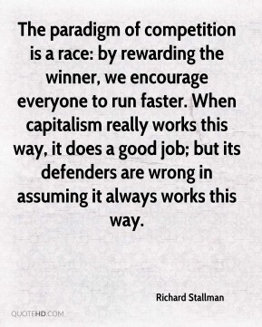 The paradigm of competition is a race: by rewarding the winner, we encourage everyone to run faster. When capitalism really works this way, it does a good job; but its defenders are wrong in assuming it always works this way.