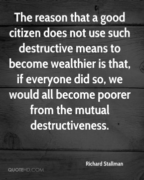 Richard Stallman - The reason that a good citizen does not use such destructive means to become wealthier is that, if everyone did so, we would all become poorer from the mutual destructiveness.