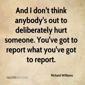 Richard Williams  - And I don't think anybody's out to deliberately hurt someone. You've got to report what you've got to report.