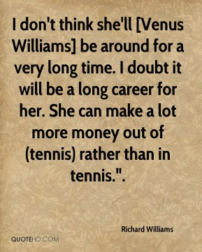 """Richard Williams  - I don't think she'll [Venus Williams] be around for a very long time. I doubt it will be a long career for her. She can make a lot more money out of (tennis) rather than in tennis.""""."""
