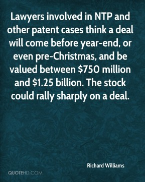 Richard Williams  - Lawyers involved in NTP and other patent cases think a deal will come before year-end, or even pre-Christmas, and be valued between $750 million and $1.25 billion. The stock could rally sharply on a deal.