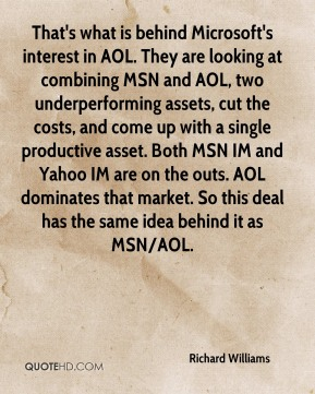 Richard Williams  - That's what is behind Microsoft's interest in AOL. They are looking at combining MSN and AOL, two underperforming assets, cut the costs, and come up with a single productive asset. Both MSN IM and Yahoo IM are on the outs. AOL dominates that market. So this deal has the same idea behind it as MSN/AOL.
