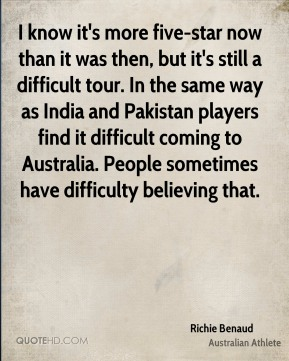 Richie Benaud - I know it's more five-star now than it was then, but it's still a difficult tour. In the same way as India and Pakistan players find it difficult coming to Australia. People sometimes have difficulty believing that.
