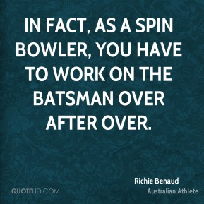 Richie Benaud - In fact, as a spin bowler, you have to work on the batsman over after over.
